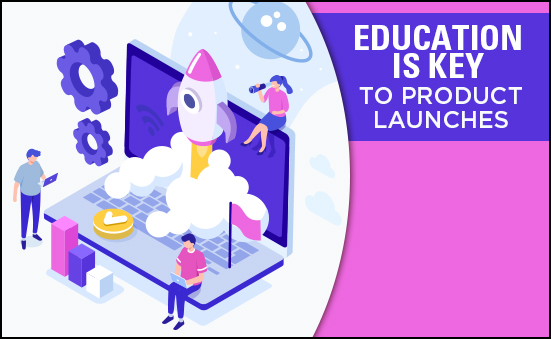 Education is Key to Product Launches