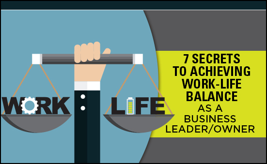 7 Secrets to Achieving Work-Life Balance as a Business Leader/Owner