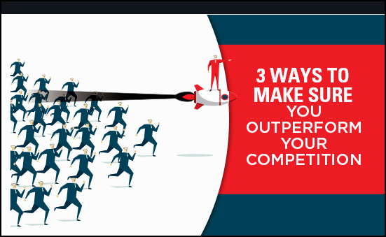 3 Ways To Make Sure You Outperform You Competition